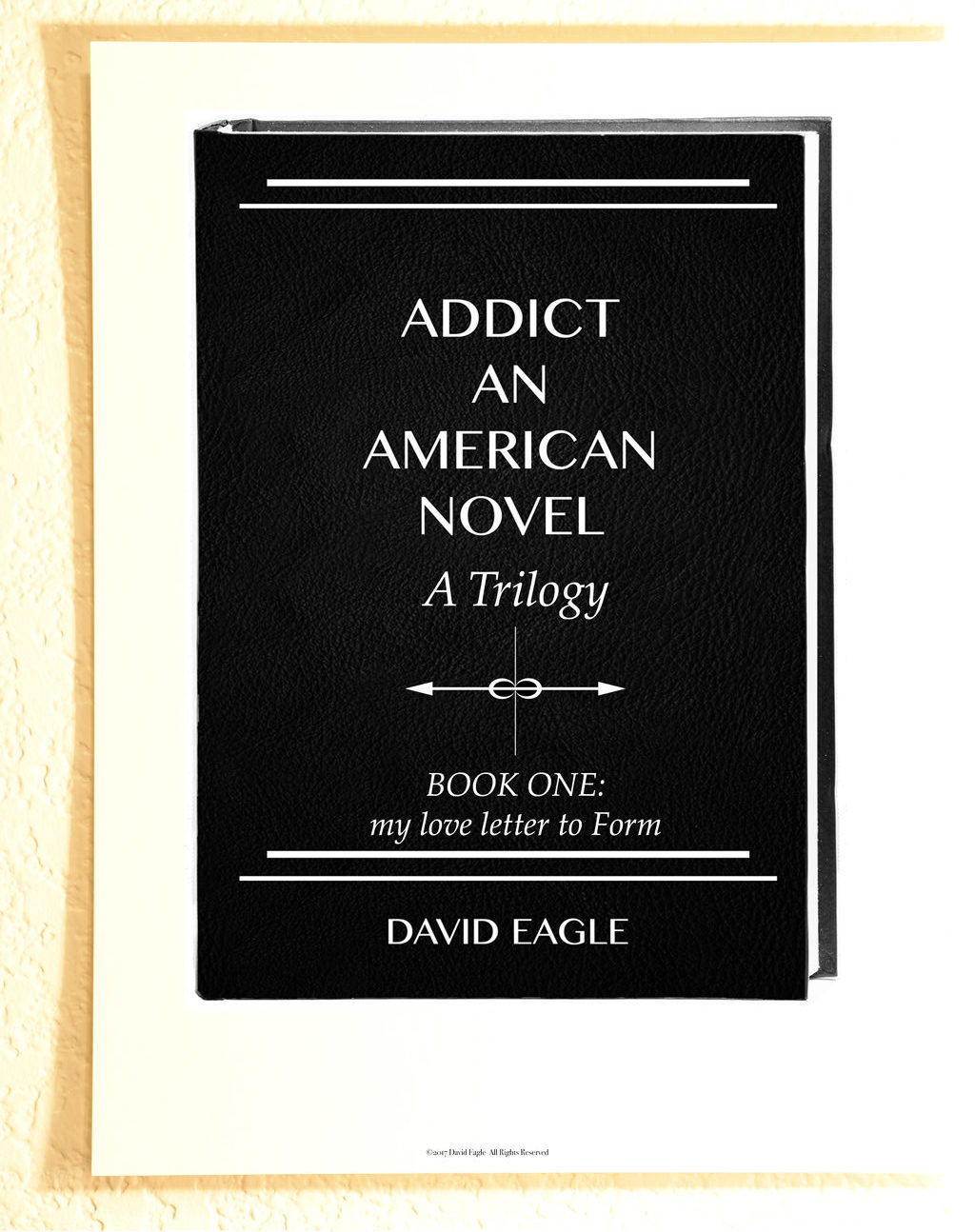 Addict An American Novel A Trilogy Book One: my love letter to form David Eagle